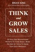 Think and Grow Sales: 52 Sales and Motivational Prompts to Think About, Work On, ACT Upon and Grow Your Sales Massively