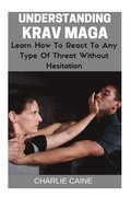 Understanding Krav Maga: Learn How To React To Any Type Of Threat Without Hesitation!
