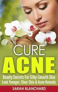 Cure Acne: Beauty Secrets For Silky-Smooth Skin - Look Younger, Clear Skin & Acne Remedy