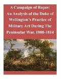 A Campaign of Ropes: An Analysis of the Duke of Wellington's Practice of Military Art During The Peninsular War, 1808-1814