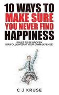 10 Ways To Make Sure You Never Find Happiness: Rules To Be Broken (Or Followed At Your Own Expense)