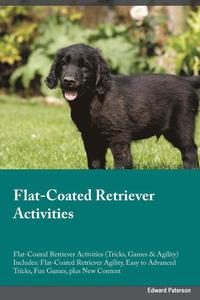 Flat-Coated Retriever Activities Flat-Coated Retriever Activities (Tricks, Games &; Agility) Includes