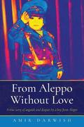 From Aleppo Without Love: A True Story of Anguish and Despair by a Boy from Aleppo