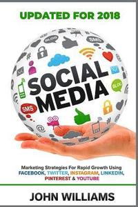 Social Media: Marketing Strategies for Rapid Growth Using: Facebook, Twitter, Instagram, Linkedin, Pinterest and Youtube