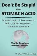 Don't Be Stupid about Stomach Acid: DontBeStupid.club answers to Reflux, GERD, Heartburn ... or whatever you call it.