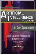 Artificial Intelligence: Made Easy w/ Ruby Programming; Learn to Create your * Problem Solving * Algorithms! TODAY! w/ Machine Learning & Data
