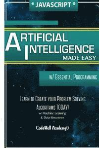 Javascript Artificial Intelligence: Made Easy, w/ Essential Programming; Create your * Problem Solving * Algorithms! TODAY! w/ Machine Learning & Data