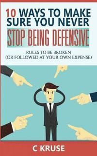 Defensiveness: 10 Ways To Make Sure You Never Stop Being Defensive: Rules To Be Broken (Or Followed At Your Own Expense)