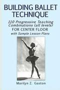 Building Ballet Technique: 110 Progressive Teaching Combinations for Center Floor