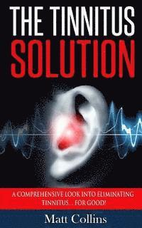 The Tinnitus Solution: A Comprehensive Look into Eliminating Tinnitus... For Good!