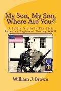 My Son, My Son, Where Are You?: A Soldier's Life in the 12th Infantry Regiment During WWII