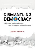 Dismantling Democracy: The forty-year attack on government, ....and the long game for the common good