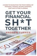 Get Your Financial Sh*t Together: A guide to navigating the tricky world of personal finance, income, expenses, debt and future planning