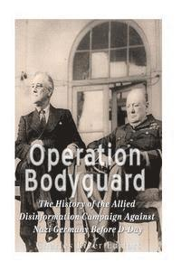 Operation Bodyguard: The History of the Allies' Disinformation Campaign Against Nazi Germany Before D-Day