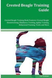 Crested Beagle Training Guide Crested Beagle Training Book Features: Crested Beagle Housetraining, Obedience Training, Agility Training, Behavioral Tr