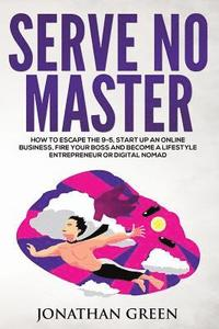 Serve No Master: How to Escape the 9-5, Start Up an Online Business, Fire Your Boss and Become a Lifestyle Entrepreneur or Digital Noma