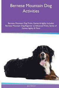 Bernese Mountain Dog Activities Bernese Mountain Dog Tricks, Games & Agility. Includes: Bernese Mountain Dog Beginner to Advanced Tricks, Series of Ga
