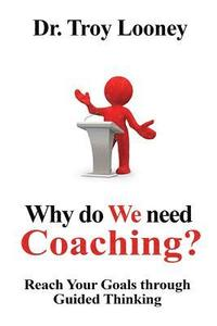 Why Do We Need Coaching?: Reaching your goals through guided thinking