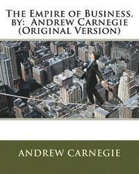 The Empire of Business. by: Andrew Carnegie (Original Version)