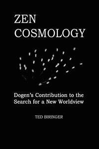 Zen Cosmology: Dogen's Contribution to the Search for a New Worldview: Dogen's Contribution to the Search for a New Worldview