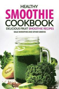 Healthy Smoothie Cookbook - Delicious Fruit Smoothie Recipes: Kale Smoothie and Other Greens
