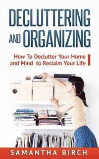 Decluttering & Organizing: How to Declutter Your Home and Mind to Reclaim Your Life