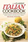 Classic Italian Cookbook - Authentic Classic Italian Recipes made easy: Italian Culture at the tip of your fingers!