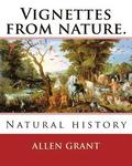 Vignettes from nature. By: Allen Grant, 1848-1899: Natural history