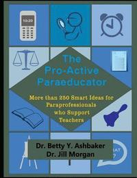 The Pro-Active Paraeducator: More than 250 Smart Ideas for Paraprofessionals who