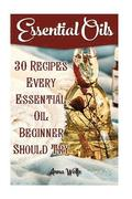 Essential Oils: 30 Recipes Every Essential Oil Beginner Should Try