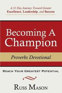 Becoming A Champion: A 31 Day Journey Toward Greater Excellence, Leadership, and Success