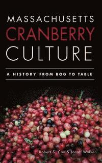 Massachusetts Cranberry Culture: A History from Bog to Table