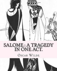 Salome: a tragedy in one act. By: Oscar Wilde, Drawings By: Aubrey Beardsley: Aubrey Vincent Beardsley (21 August 1872 - 16 Ma
