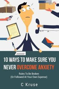 Anxiety Relief: 10 Ways To Make Sure You Never Overcome Anxiety: RULES TO BE BROKEN (or followed at your own expense)