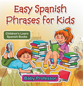 Easy Spanish Phrases for Kids ; Children's Learn Spanish Books