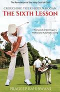Crouching Tiger Hidden Hogan: The Sixth Lesson: The Secret of Ben Hogan's Perfect and Automatic Swing