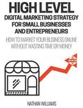 High Level Digital Marketing Strategy for Small Business Owners and Entrepreneurs: How to Market Your Business Online Without Wasting Time & Money