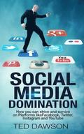 Social Media Domination: How you can strive and survive on Platforms like Facebook, Twitter, Instagram and YouTube