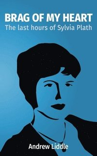 Brag Of My Heart: The last hours of Sylvia Plath