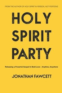 Holy Spirit Party: Releasing a Powerful Gospel in Bold Love - Anytime, Anywhere
