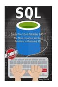 SQL: Create Your Own Database Fast!: The Most Important and Core Functions to Mastering SQL
