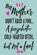 My Mother Didn't Raise A Fool. A Psychotic Cold-Hearted Bitch, But Not A Fool.: Mother's Day Journal