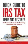 Quick Guide To IRS Tax Liens And Seizures: No-Nonsense Strategies For Protecting Yourself And Your Property