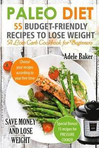 Paleo Diet: 55 Budget-Friendly Recipes to Lose Weight  a Low Carb Cookbook  for Beginners  (Paleo Recipes, Paleo Cookbook for Weigh av Adele Baker