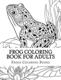 Frog Coloring Book for Adults: Large One Sided Stress Relieving, Relaxing  Coloring Book for Grownups, Women, Men & Youths. Easy Frogs Designs & Patte  ...