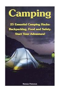 Camping: 25 Essential Camping Hacks: Backpacking, Food and Safety. Start Your Adventure!: (Camping Hacks, Camping Tips, Camping