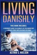 Living Danishly: A Beginner's Guide To Celebrate Life The Danish Way, Eliminate Stress With The Rules of Hygge (Hygge, Cozy Living, Con