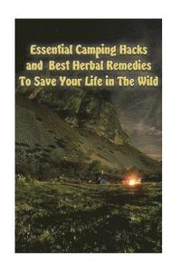 Essential Camping Hacks and Best Herbal Remedies to Save Your Life in the Wild: (Outdoor Survival Guide, Camping for Beginners, Medicinal Herbs)