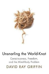 Unsnarling the World-Knot: Consciousness, Freedom, and the Mind-Body Problem