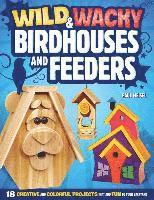 Wild & Wacky Birdhouses and Feeders: 18 Creative and Colorful Projects That Add Fun to Your Backyard